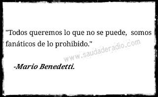 """""""Todos queremos lo que no se puede, somos fanáticos de lo prohido."""" Mario Benedetti - Vivir"""