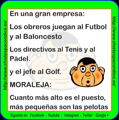 En una gran empresa:  Los obreros juegan al Futbol y al Baloncesto  Los directivos al Tenis y al Pádel.  y el jefe al Golf.  MORALEJA:  Cuanto más alto es el puesto, más pequeñas son las pelotas