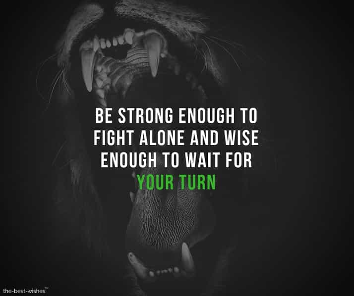 be strong enough to fight alone and wise enough to wait for your turn