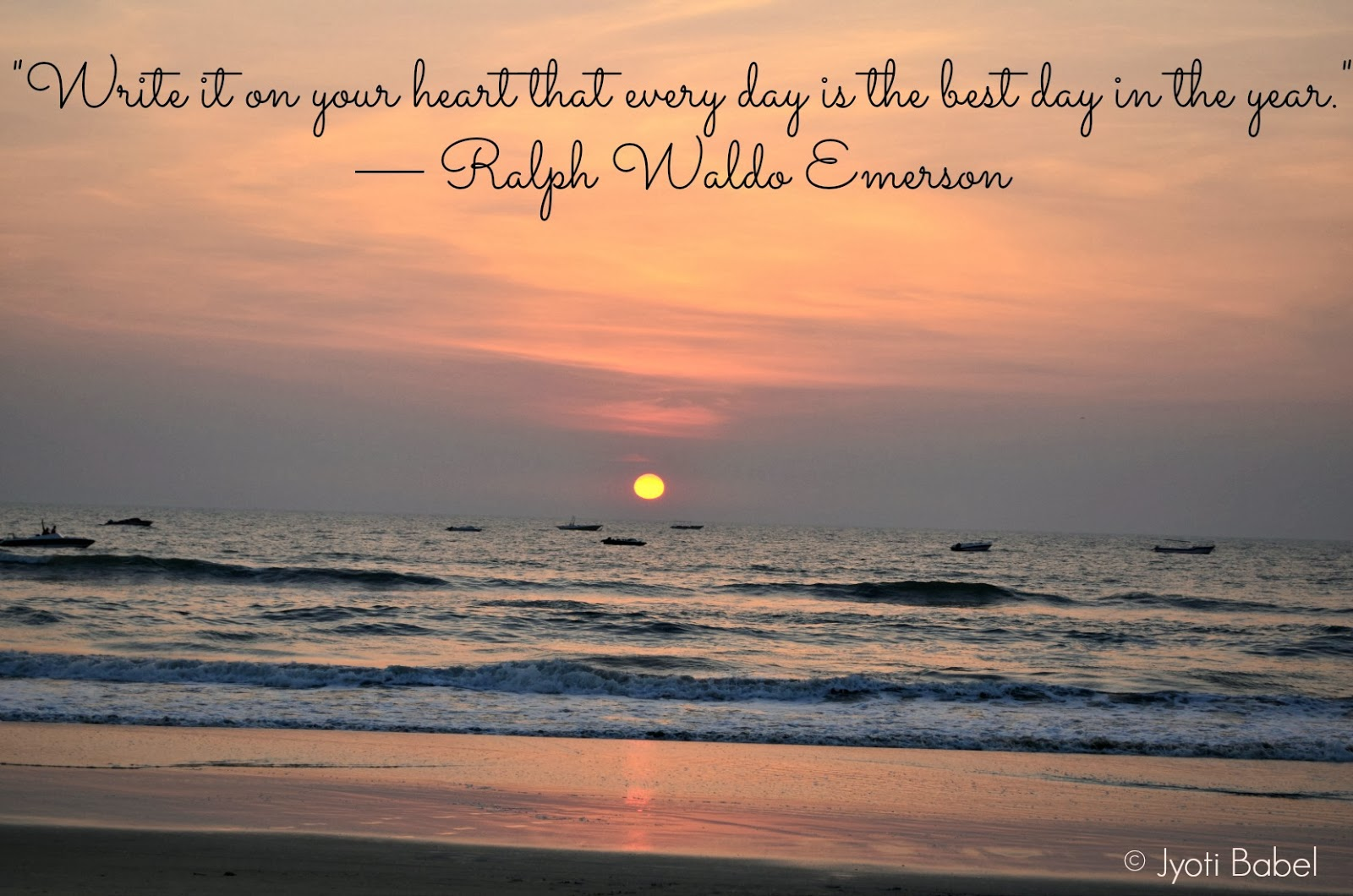 Write it on your heart that every day is the best day in the year. Ralph Waldo Emerson.