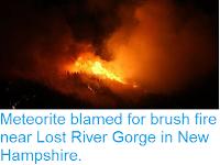 http://sciencythoughts.blogspot.co.uk/2017/10/meteorite-blamed-for-brush-fire-near.html