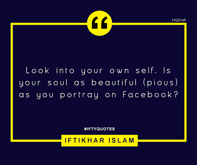 Ifty Quotes: Look into your own self. Is your soul as beautiful (pious) as you portray on Facebook? - Iftikhar Islam