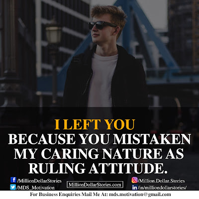 I LEFT YOU BECAUSE YOU MISTAKEN MY CARING NATURE AS RULING ATTITUDE.