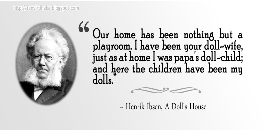 """Our home has been nothing but a playroom. I have been your doll-wife, just as at home I was papa's doll-child; and here the children have been my dolls."" ~ Henrik Ibsen, A Doll's House"