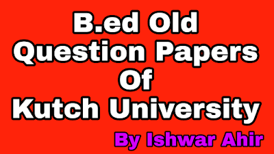 Kutch University Old Question Papers, B.ed Question Paper, b.ed kutch university old question paper, b.ed sem 2 papers