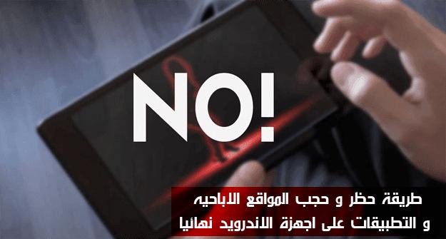 طريقة حظر و حجب المواقع الاباحيه و التطبيقات على اجهزة الاندرويد نهائيا