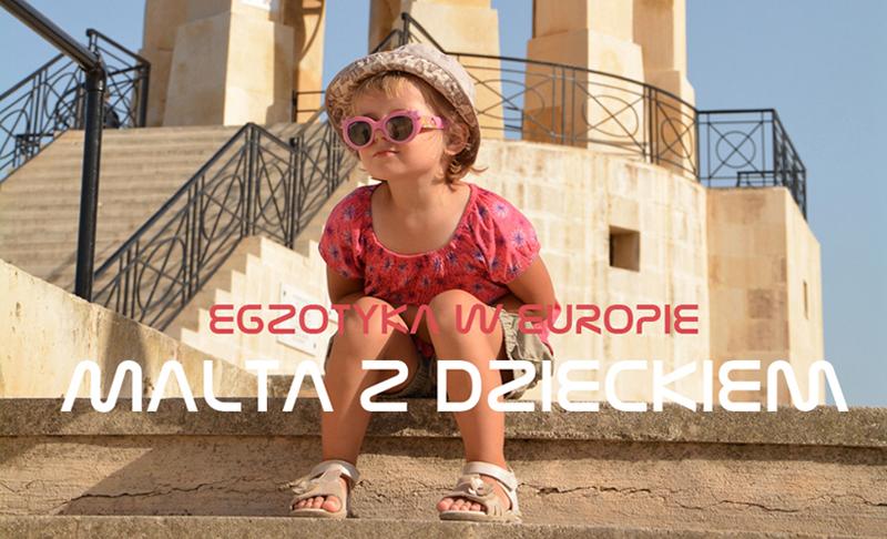 Malta z dzieckiem - Egzotyka w Europie. Miejsca, które trzeba zobaczyć z dziećmi na Malcie. Atrakcje turystyczne, informacje praktyczne, porady. Duże podróże małych odkrywców