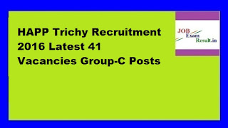 HAPP Trichy Recruitment 2016 Latest 41 Vacancies Group-C Posts