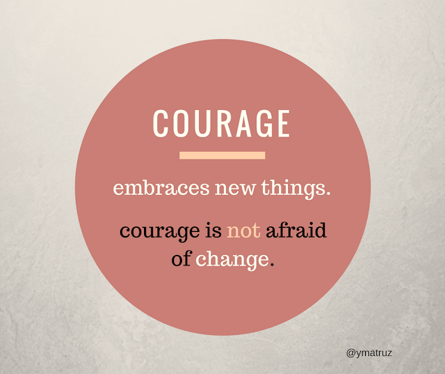 Courage embraces new things. It is not agraid of change quote