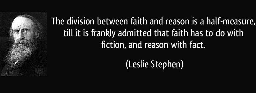 """The division between faith and reason is a half-measure, till it is frankly admitted that faith has to do with fiction, and reason with fact."" Leslie Stephen"
