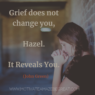 "Quotes About Change To Improve Your Life: ""Grief does not change you, Hazel. It reveals you."" ― John Green"