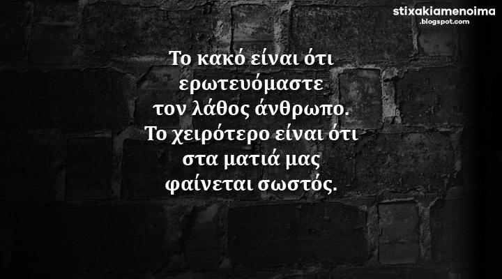 Το κακό είναι ότι ερωτευόμαστε τον λάθος άνθρωπο. Το χειρότερο είναι ότι στα ματιά μας φαίνεται σωστός.