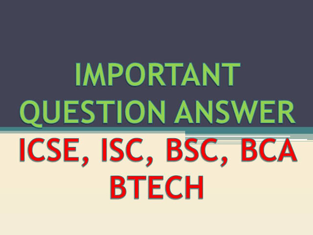 IMPORTANT QUESTION ANSWER for ICSE ISC BSC BCA BTECH