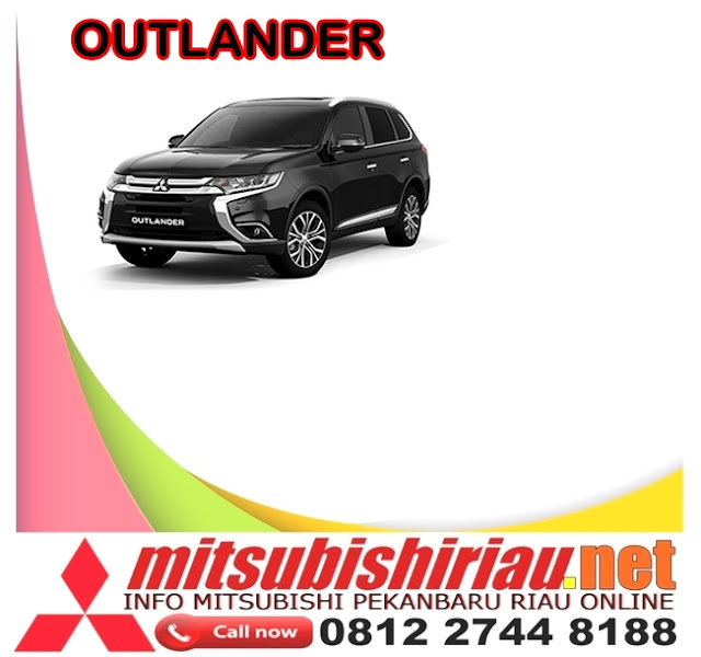 Harga Kredit Termurah Mitsubishi Outlander Pekanbaru 2019