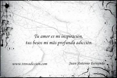 Tu amor es mi inspiración,  tus besos mi más profunda adicción...