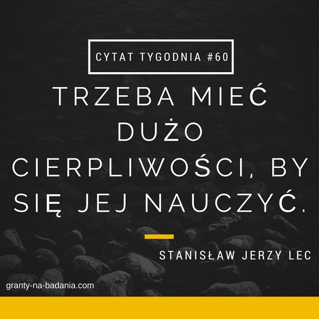 Trzeba mieć dużo cierpliwości, by się jej nauczyć. - Stanisław Jerzy Lec