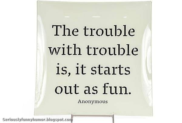 The trouble with trouble is, it starts out as fun!