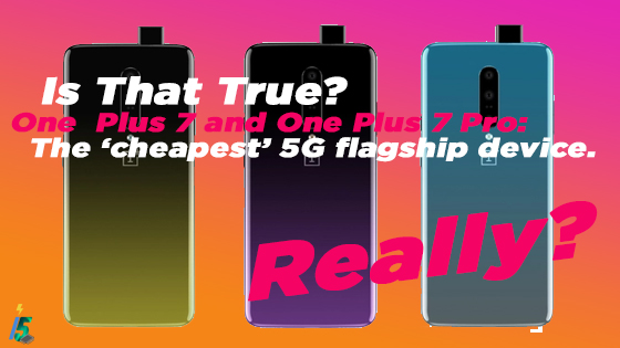 One  Plus 7 and One Plus 7 Pro: The 'cheapest' 5G flagship device. Really?