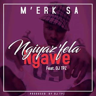 M'erk SA Feat. DJ Tpz – Ngiyaz'fela Ngawe