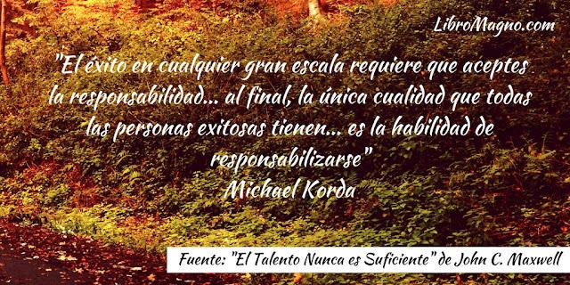 """""""El éxito en cualquier gran escala requiere que aceptes la responsabilidad... al final, la única cualidad que todas las personas exitosas tienen... es la habilidad de responsabilizarse"""" Michael Korda"""