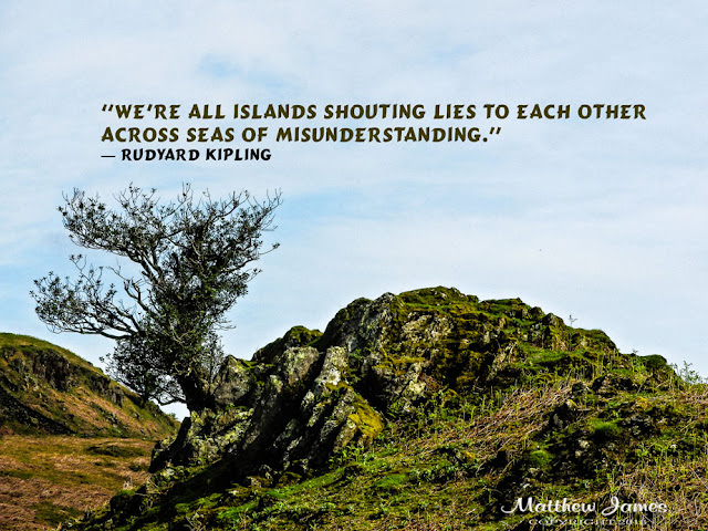 """We're all islands shouting lies to each other across seas of misunderstanding."" ― Rudyard Kipling"