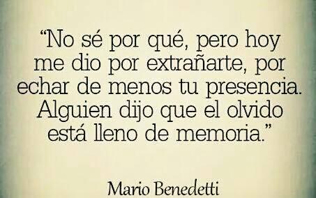 """""""No sé por qué, pero hoy me dio por extrañarte, por eschar de menos tu presencia. Alguien dijo que el olvido está lleno de memoria."""" Mario Benedetti"""