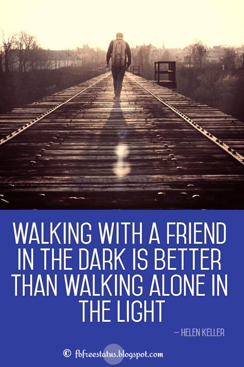 """Walking with a friend in the dark is better than walking alone in the light."" - Helen Keller quotes about friendship"