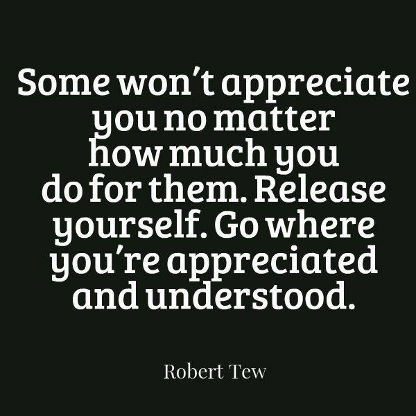 Some won39t appreciate you no matter how much you do for them some wont appreciate you no matter how much you do for them release yourself go where youre appreciated and understood sciox Gallery