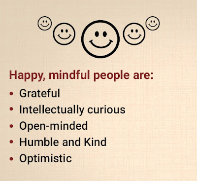 Happy, mindful people are: grateful, intellectually curious, open-minded, optimistic, humble and kind.