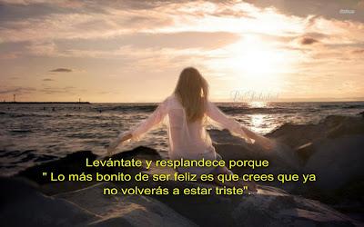 """Levántate y resplandece porque """"Lo más bonito de ser feliz es que crees que ya no volverás a estar triste"""". """"Que tu alegría haga mucho ruido""""."""