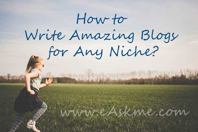 How to Write Amazing Blogs for Any Niche? : eAskme