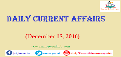 Current affairs : December 18, 2016 for all competitive exams