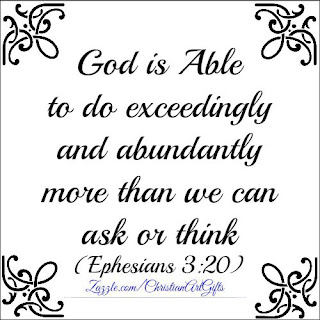 God is able to do exceedingly and abundantly more than you can ask or think. (Ephesians 3:20)