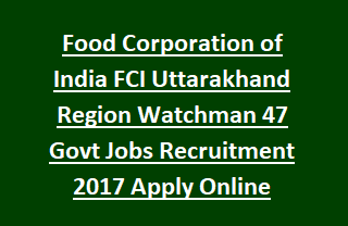 Food Corporation of India FCI Uttarakhand Region Watchman 47 Govt Jobs Recruitment 2017 Apply Online