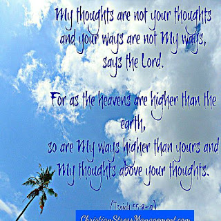 My thoughts are not your thoughts and your ways are not My ways, says the Lord. For as the heavens are higher than the earth, so are my ways higher than yours and My thoughts above yours. (Isaiah 55:8-9)
