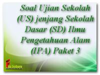 Soal Ujian Sekolah (US) jenjang Sekolah Dasar (SD) Ilmu Pengetahuan Alam (IPA) Paket 3