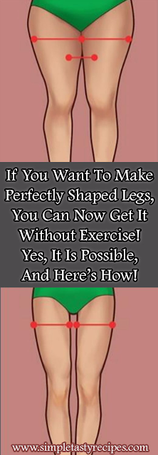 If You Want To Make Perfectly Shaped Legs, You Can Now Get It Without Exercise! Yes, It Is Possible, And Here's How!