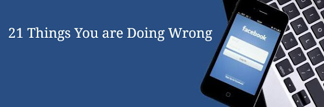 Facebook Marketing: 21 Things that You are Doing Wrong
