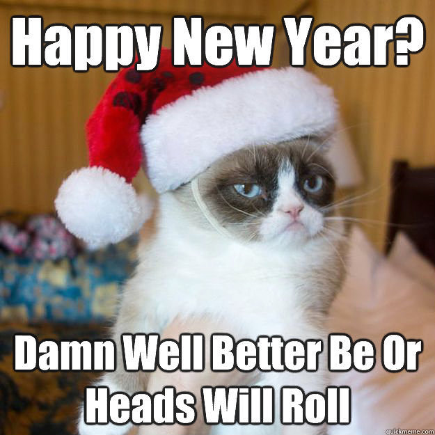 Happy New Year? Damm well better be or heads will roll