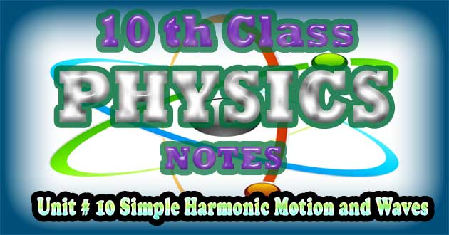 10th Class Physics Notes Unit 10 Simple Harmonic Motion and Waves