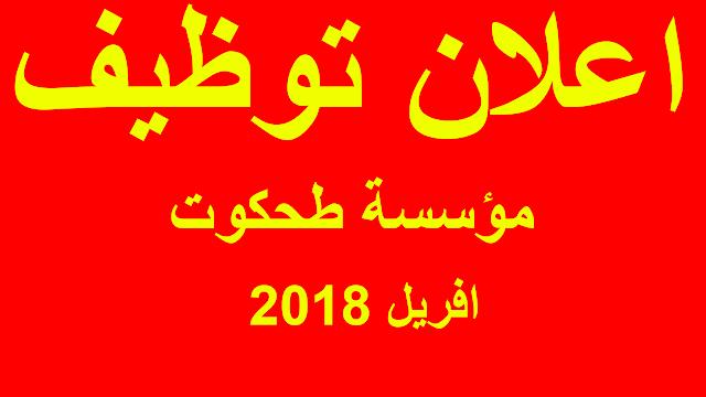 اعلان توظيف بمؤسسة طحكوت - افريل 2018