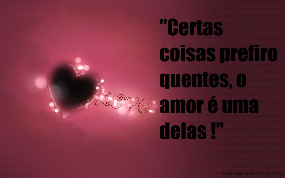 """A Cada Dia Que Nasce O Meu Amor Por Você Fica Mais Forte: Belas Frases De Amor: """"Certas Coisas Prefiro Quentes, O"""