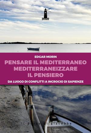 Edgar Morin - Pensare il Mediterraneo. Mediterraneizzare il pensiero