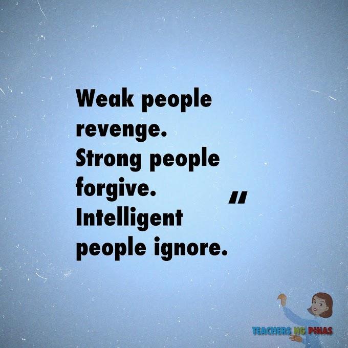 WEAK PEOPLE REVENGE. STRONG PEOPLE FORGIVE. INTELLIGENT PEOPLE IGNORE!