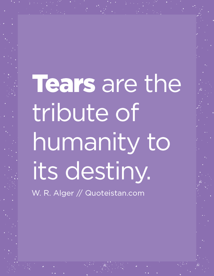 Tears are the tribute of humanity to its destiny.