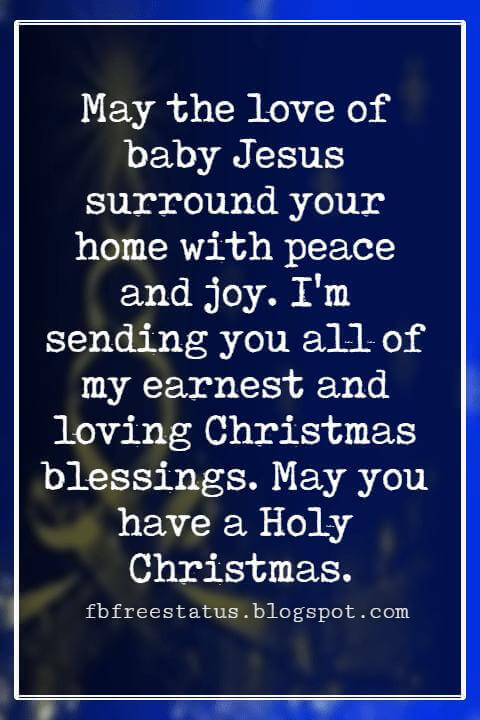 Christmas Blessings, May the love of baby Jesus surround your home with peace and joy. I'm sending you all of my earnest and loving Christmas blessings. May you have a Holy Christmas.