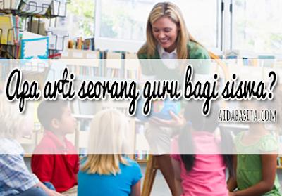 Apa Arti Seorang Guru bagi Siswanya?