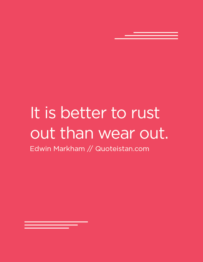 It is better to rust out than wear out.