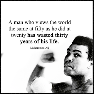 "Staying Alive is Not Enough :A man who views the world the same at fifty as he did at twenty has wasted thirty years of his life. "" Muhammad Ali """