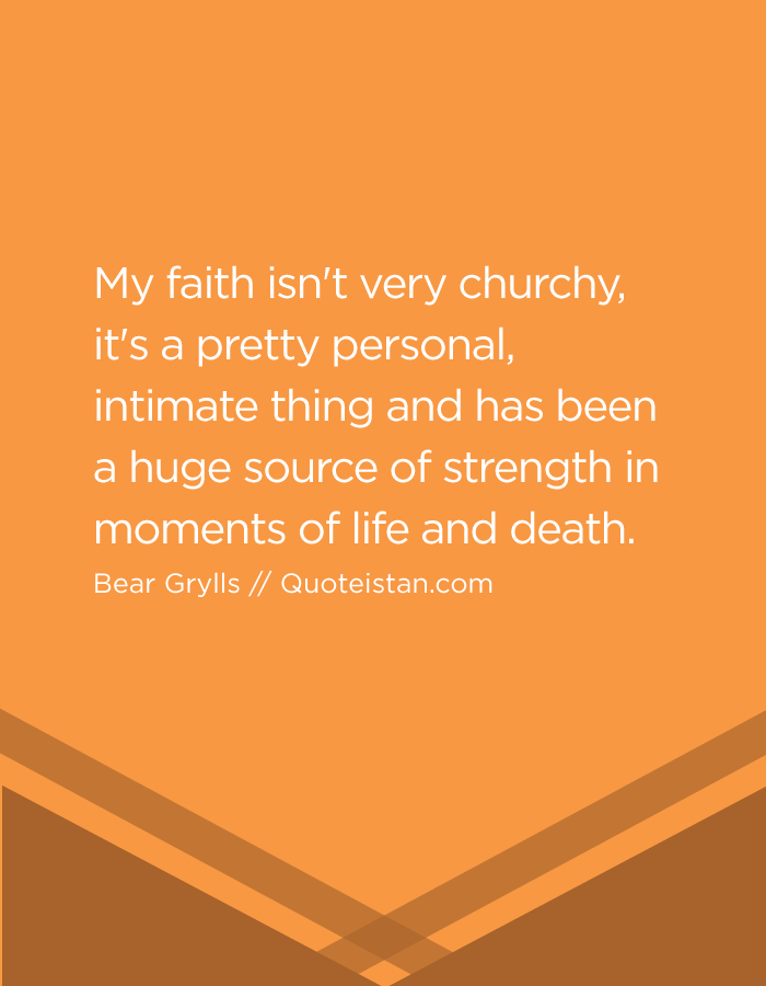 My faith isn't very churchy, it's a pretty personal, intimate thing and has been a huge source of strength in moments of life and death.